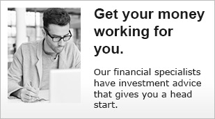 Get your money working for you. Our financial specialists have investment advice that gives you a head start.