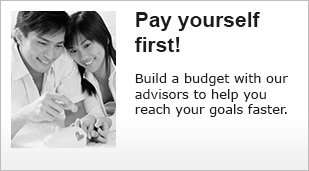 Pay yourself first! Build a budget with our advisors to help you reach your goals faster.