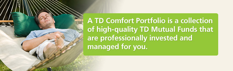 A TD Comfort Portfolio is a collection of high-quality TD Mutual Funds that are professionally invested and managed for you.